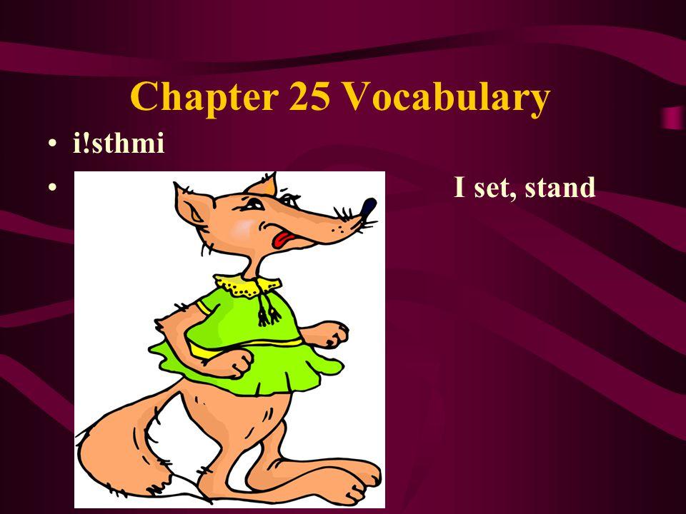 Chapter 25 Vocabulary i!sthmi I set, stand