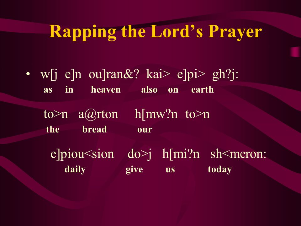 Rapping the Lord's Prayer kai> a@fej h[mi?n ta> o]feilh h[mei?j a]fh<kamen as also we have forgiven toi?j o]feile<taij h[mw?n the ones trespassing us