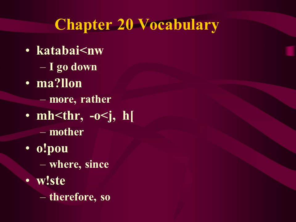 Chapter 20 Vocabulary katabai<nw –I go down ma llon –more, rather mh<thr, -o<j, h[ –mother o!pou –where, since w!ste –therefore, so