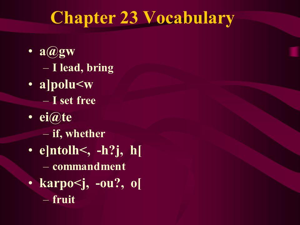 Chapter 23 Vocabulary a@gw –I lead, bring a]polu<w –I set free ei@te –if, whether e]ntolh<, -h j, h[ –commandment karpo<j, -ou , o[ –fruit