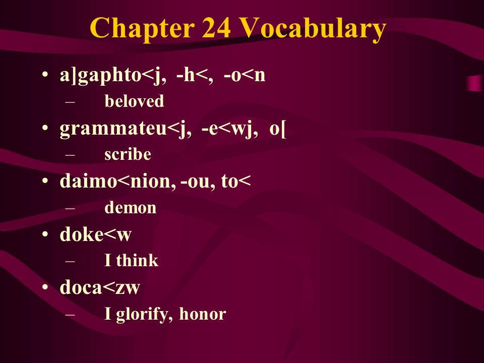 Chapter 24 Vocabulary a]gaphto<j, -h<, -o<n – beloved grammateu<j, -e<wj, o[ – scribe daimo<nion, -ou, to< – demon doke<w – I think doca<zw – I glorify, honor