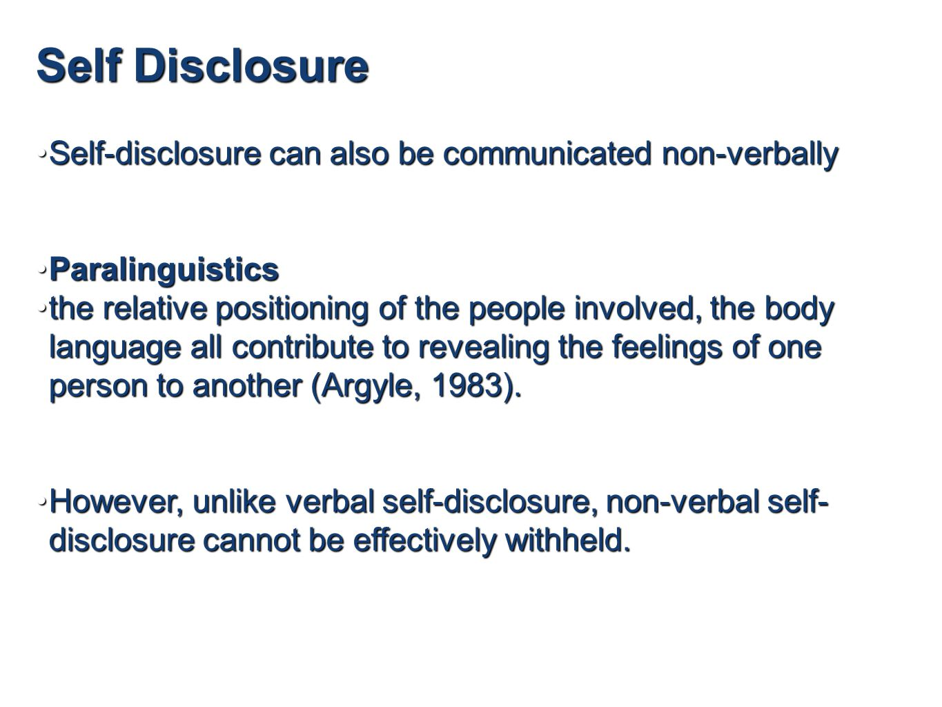 Self Disclosure Self-disclosure can also be communicated non-verballySelf-disclosure can also be communicated non-verbally ParalinguisticsParalinguistics the relative positioning of the people involved, the body language all contribute to revealing the feelings of one person to another (Argyle, 1983).the relative positioning of the people involved, the body language all contribute to revealing the feelings of one person to another (Argyle, 1983).