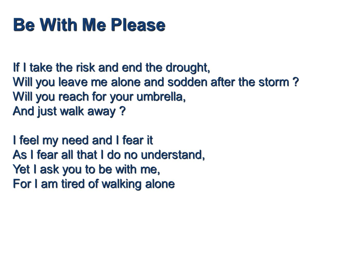 Be With Me Please If I take the risk and end the drought, Will you leave me alone and sodden after the storm .