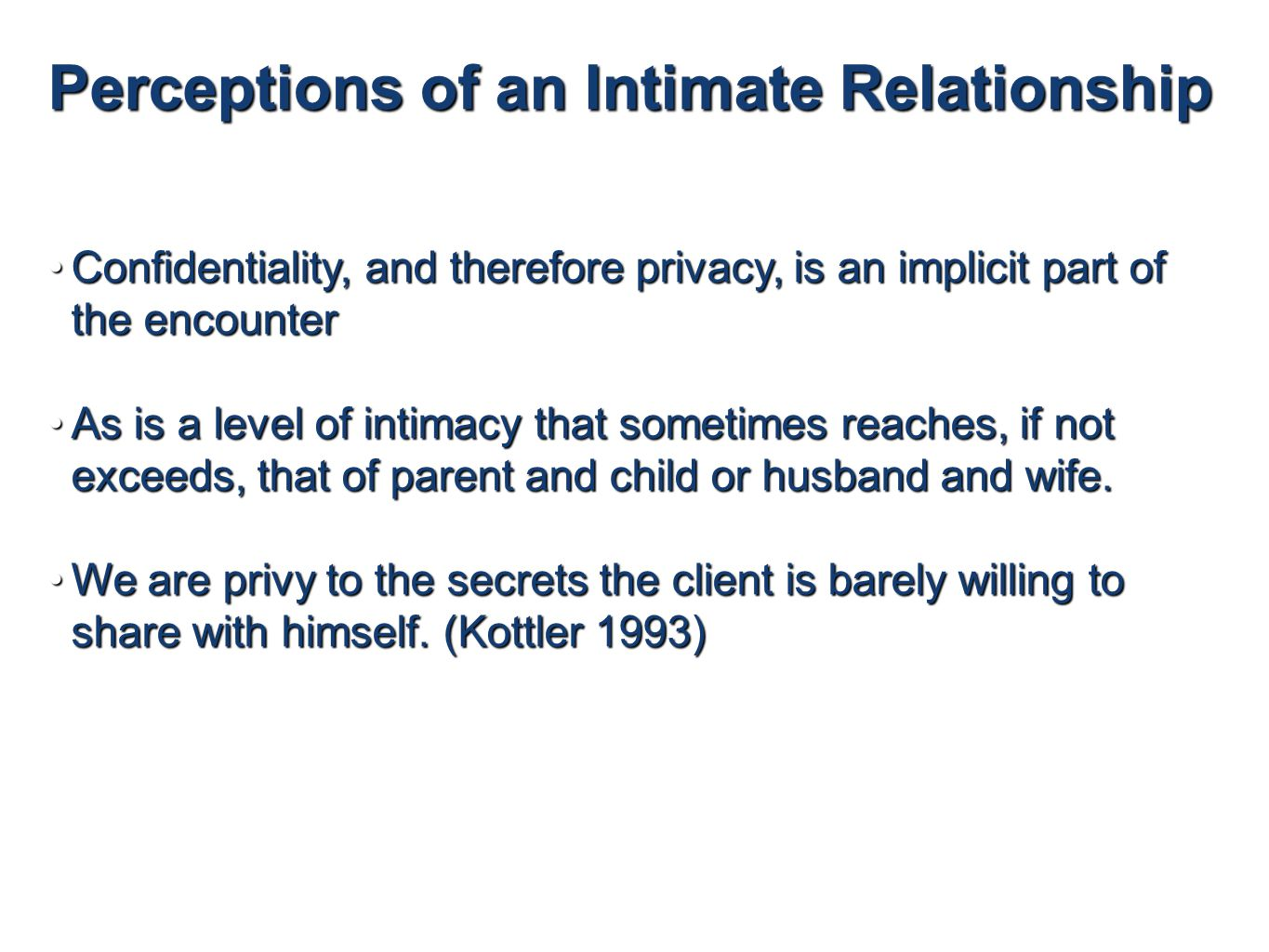 Perceptions of an Intimate Relationship Confidentiality, and therefore privacy, is an implicit part of the encounterConfidentiality, and therefore privacy, is an implicit part of the encounter As is a level of intimacy that sometimes reaches, if not exceeds, that of parent and child or husband and wife.As is a level of intimacy that sometimes reaches, if not exceeds, that of parent and child or husband and wife.
