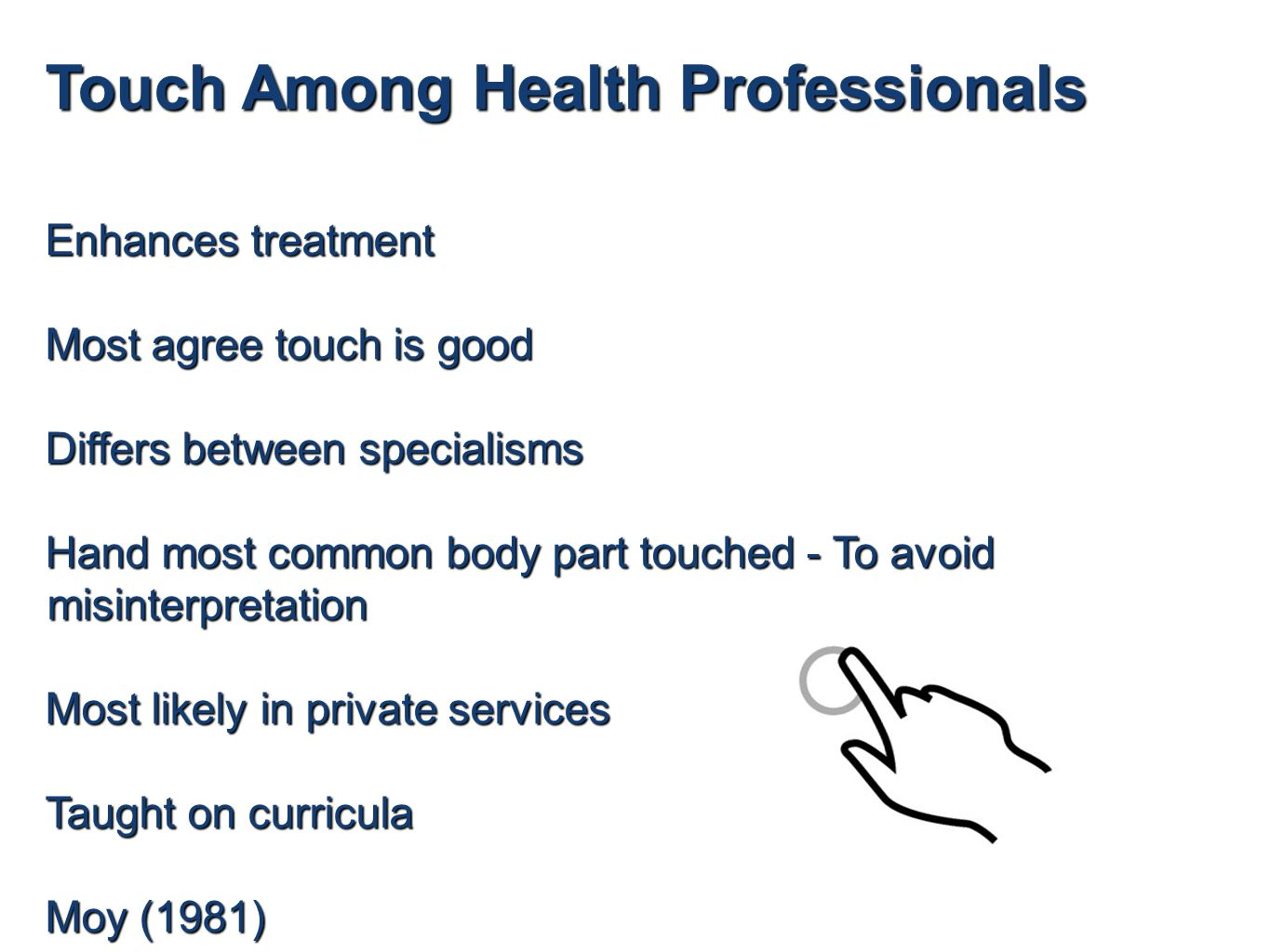 Touch Among Health Professionals Enhances treatment Most agree touch is good Differs between specialisms Hand most common body part touched - To avoid misinterpretation Most likely in private services Taught on curricula Moy (1981)