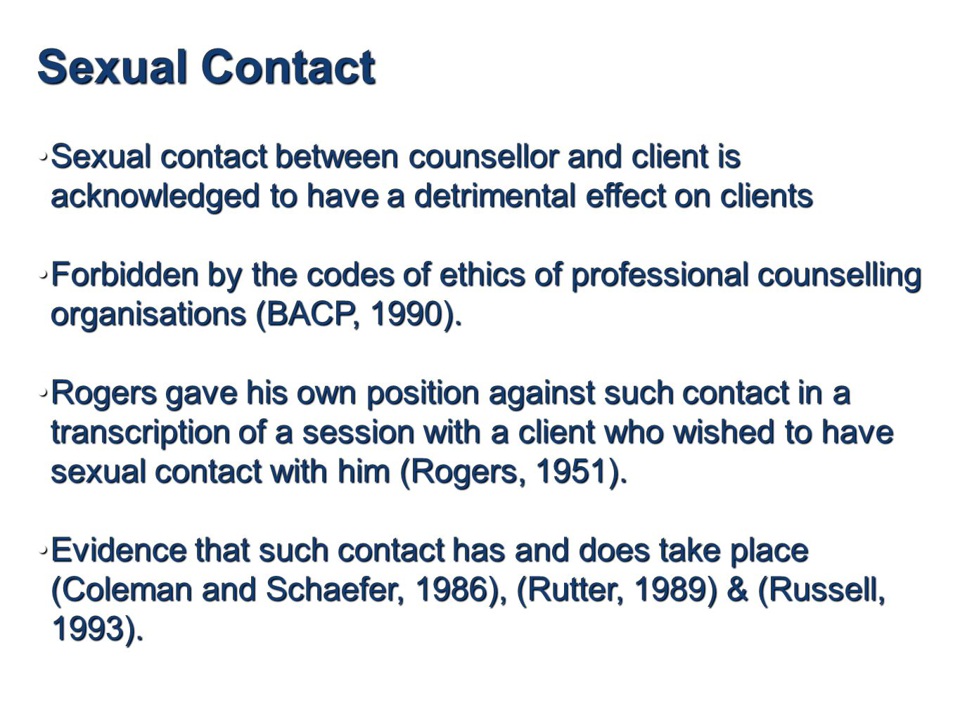 Sexual Contact Sexual contact between counsellor and client is acknowledged to have a detrimental effect on clientsSexual contact between counsellor and client is acknowledged to have a detrimental effect on clients Forbidden by the codes of ethics of professional counselling organisations (BACP, 1990).Forbidden by the codes of ethics of professional counselling organisations (BACP, 1990).