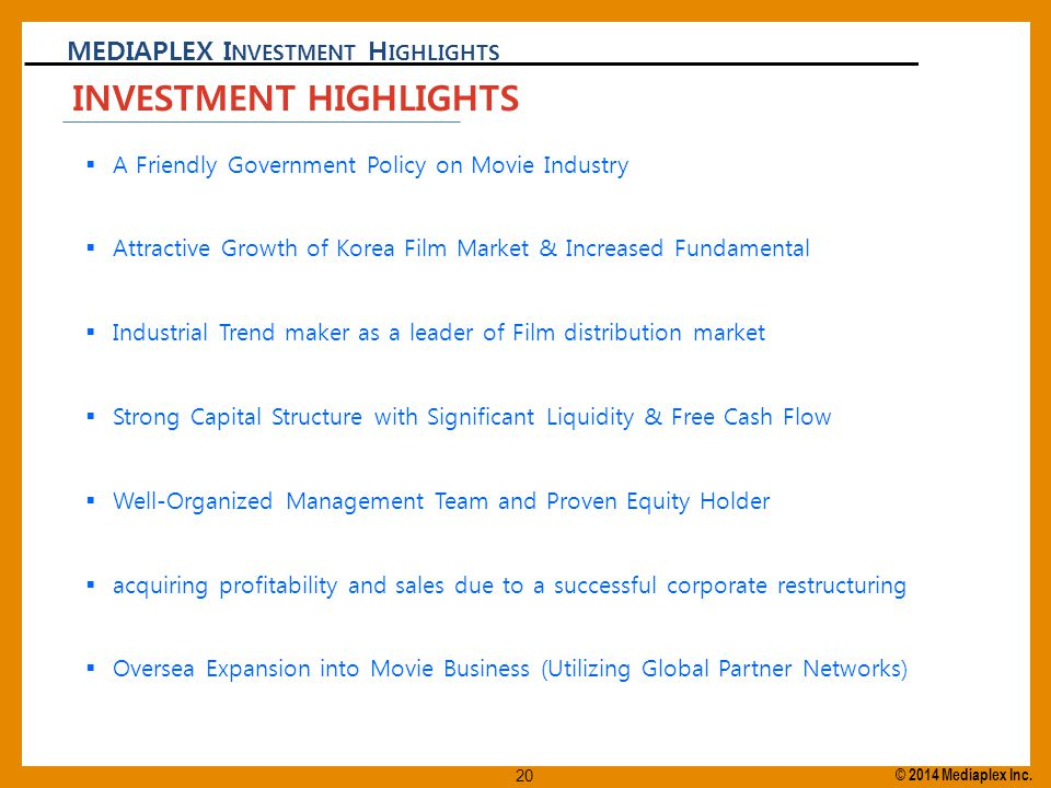 MEDIAPLEX I NVESTMENT H IGHLIGHTS  A Friendly Government Policy on Movie Industry  Attractive Growth of Korea Film Market & Increased Fundamental  Industrial Trend maker as a leader of Film distribution market  Strong Capital Structure with Significant Liquidity & Free Cash Flow  Well-Organized Management Team and Proven Equity Holder  acquiring profitability and sales due to a successful corporate restructuring  Oversea Expansion into Movie Business (Utilizing Global Partner Networks) INVESTMENT HIGHLIGHTS © 2014 Mediaplex Inc.