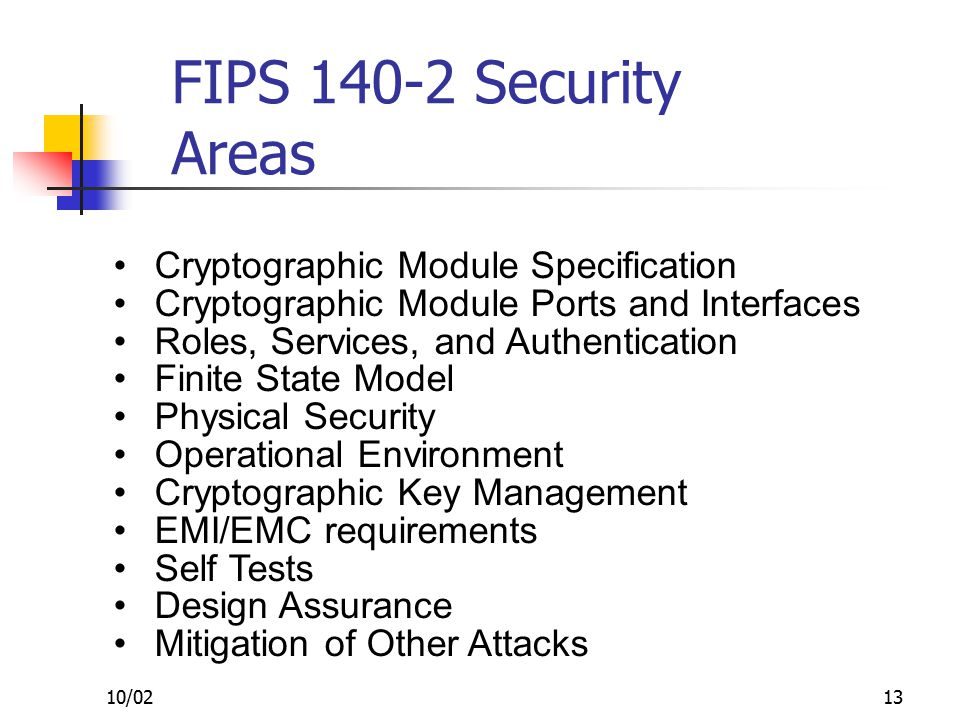 10/0213 FIPS 140-2 Security Areas Cryptographic Module Specification Cryptographic Module Ports and Interfaces Roles, Services, and Authentication Finite State Model Physical Security Operational Environment Cryptographic Key Management EMI/EMC requirements Self Tests Design Assurance Mitigation of Other Attacks