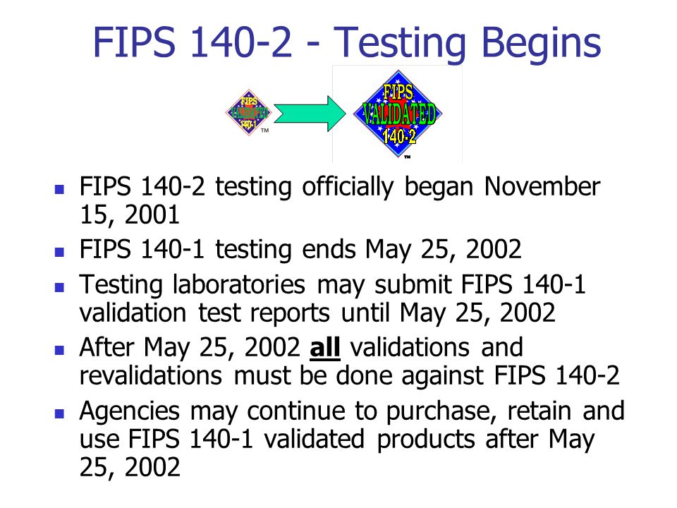 FIPS 140-2 - Testing Begins FIPS 140-2 testing officially began November 15, 2001 FIPS 140-1 testing ends May 25, 2002 Testing laboratories may submit FIPS 140-1 validation test reports until May 25, 2002 After May 25, 2002 all validations and revalidations must be done against FIPS 140-2 Agencies may continue to purchase, retain and use FIPS 140-1 validated products after May 25, 2002
