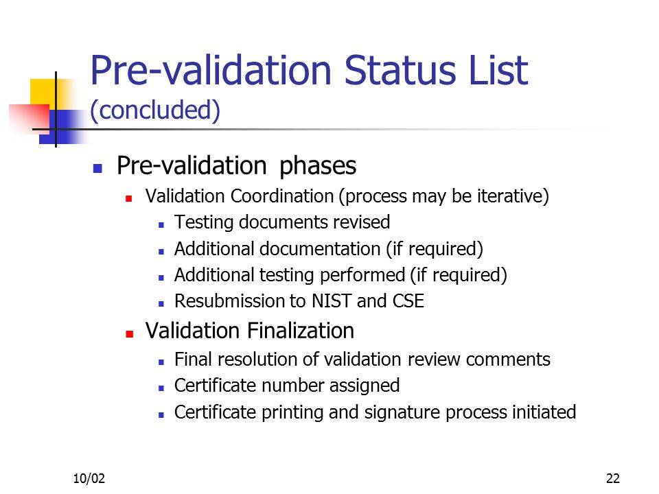 10/0222 Pre-validation Status List (concluded) Pre-validation phases Validation Coordination (process may be iterative) Testing documents revised Additional documentation (if required) Additional testing performed (if required) Resubmission to NIST and CSE Validation Finalization Final resolution of validation review comments Certificate number assigned Certificate printing and signature process initiated