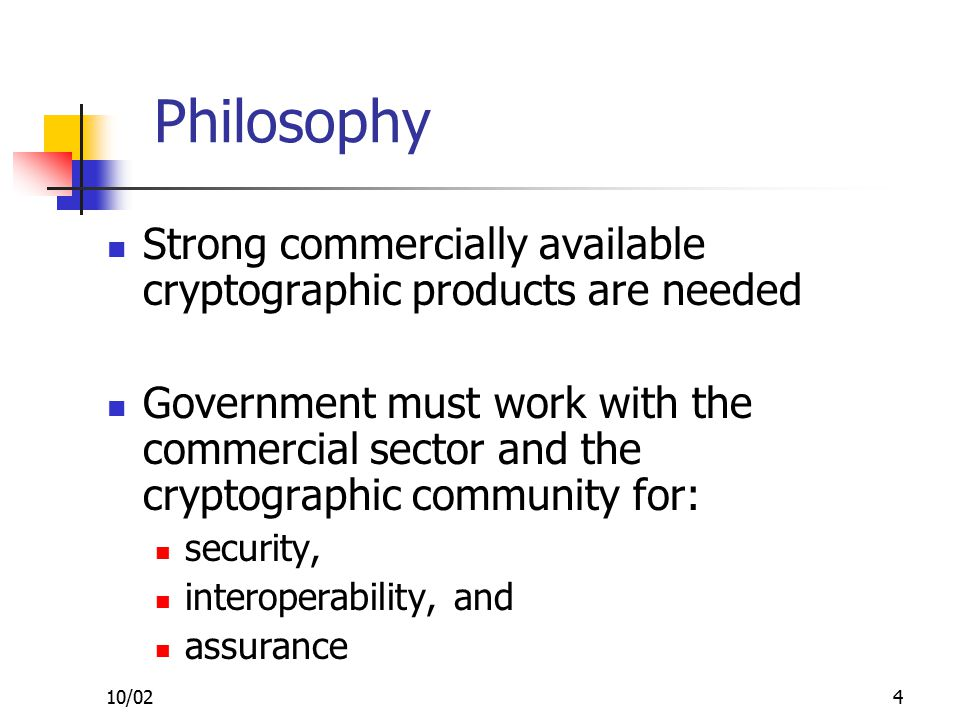 10/024 Philosophy Strong commercially available cryptographic products are needed Government must work with the commercial sector and the cryptographic community for: security, interoperability, and assurance