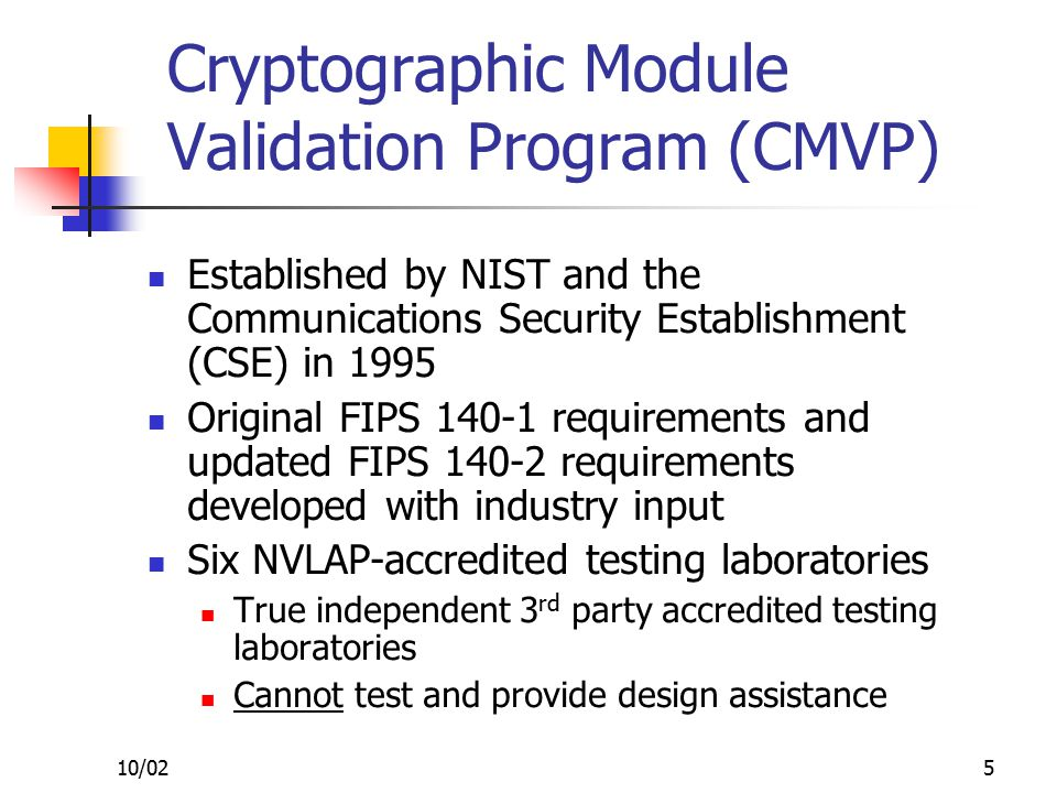 10/025 Cryptographic Module Validation Program (CMVP) Established by NIST and the Communications Security Establishment (CSE) in 1995 Original FIPS 140-1 requirements and updated FIPS 140-2 requirements developed with industry input Six NVLAP-accredited testing laboratories True independent 3 rd party accredited testing laboratories Cannot test and provide design assistance