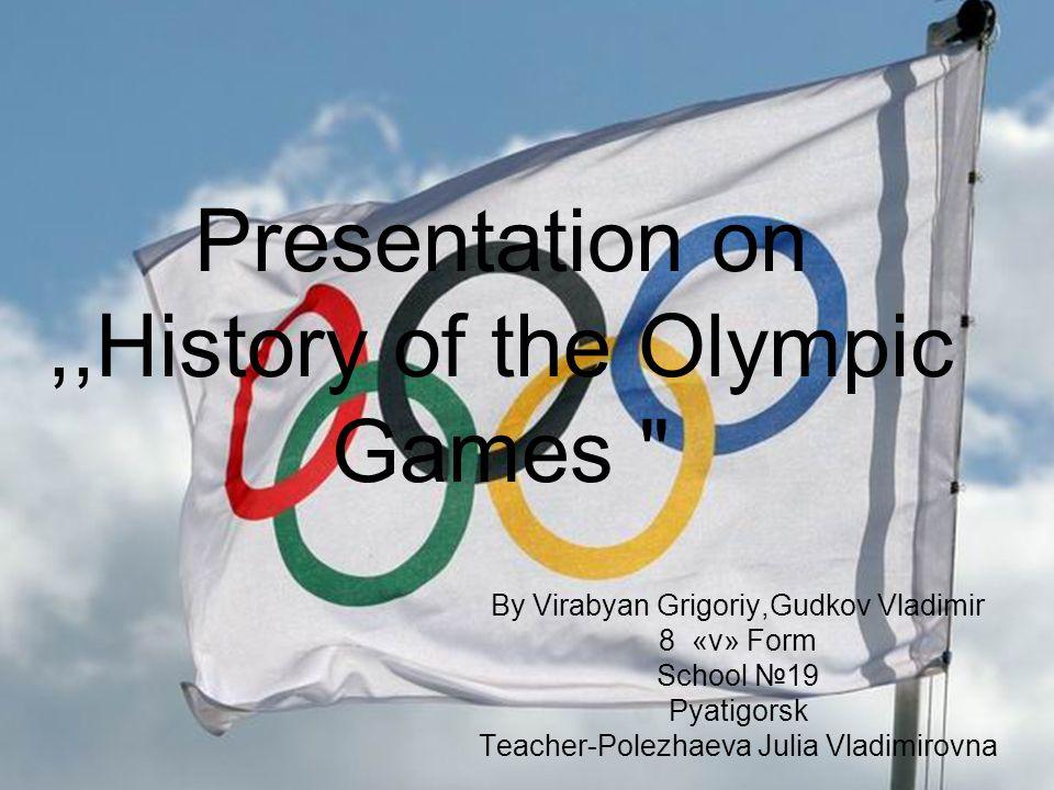 Presentation on,,History of the Olympic Games By Virabyan Grigoriy,Gudkov Vladimir 8 «v» Form School №19 Pyatigorsk Teacher-Polezhaeva Julia Vladimirovna