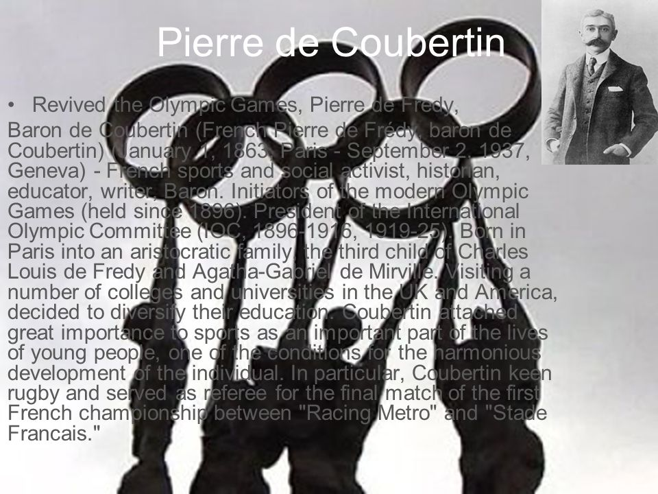 Pierre de Coubertin Revived the Olympic Games, Pierre de Fredy, Baron de Coubertin (French Pierre de Frédy, baron de Coubertin) (January 1, 1863, Paris - September 2, 1937, Geneva) - French sports and social activist, historian, educator, writer, Baron.