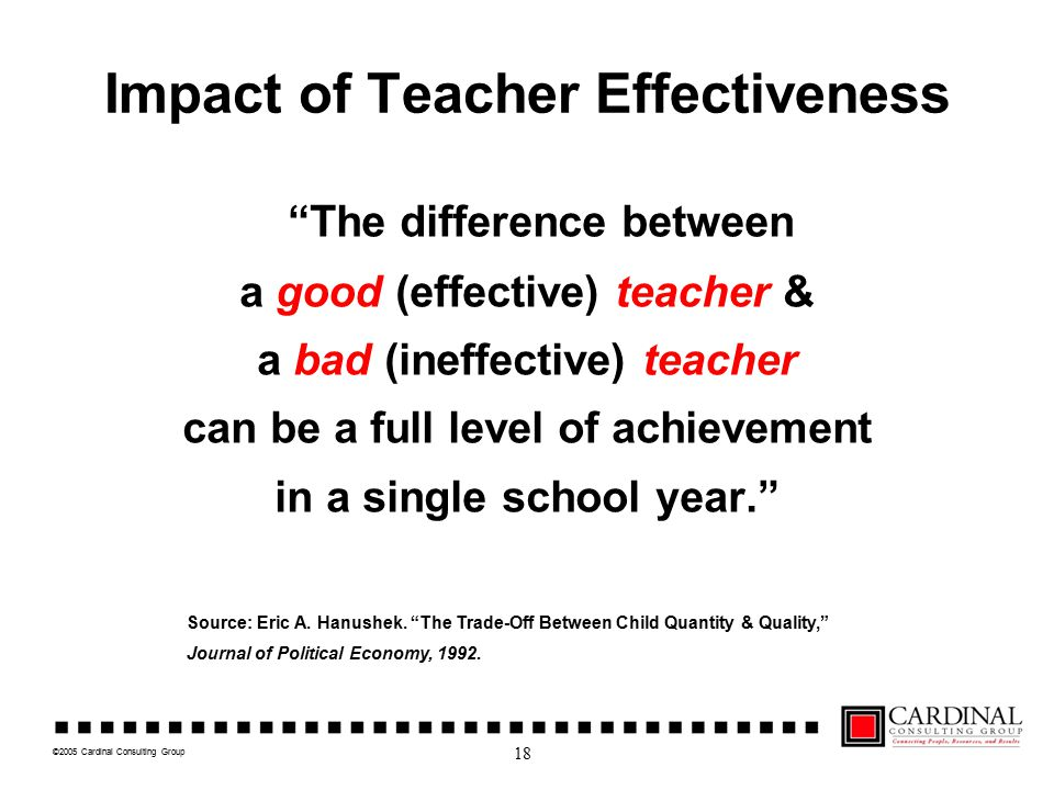 """©2005 Cardinal Consulting Group Impact of Teacher Effectiveness """"The difference between a good (effective) teacher & a bad (ineffective) teacher can b"""