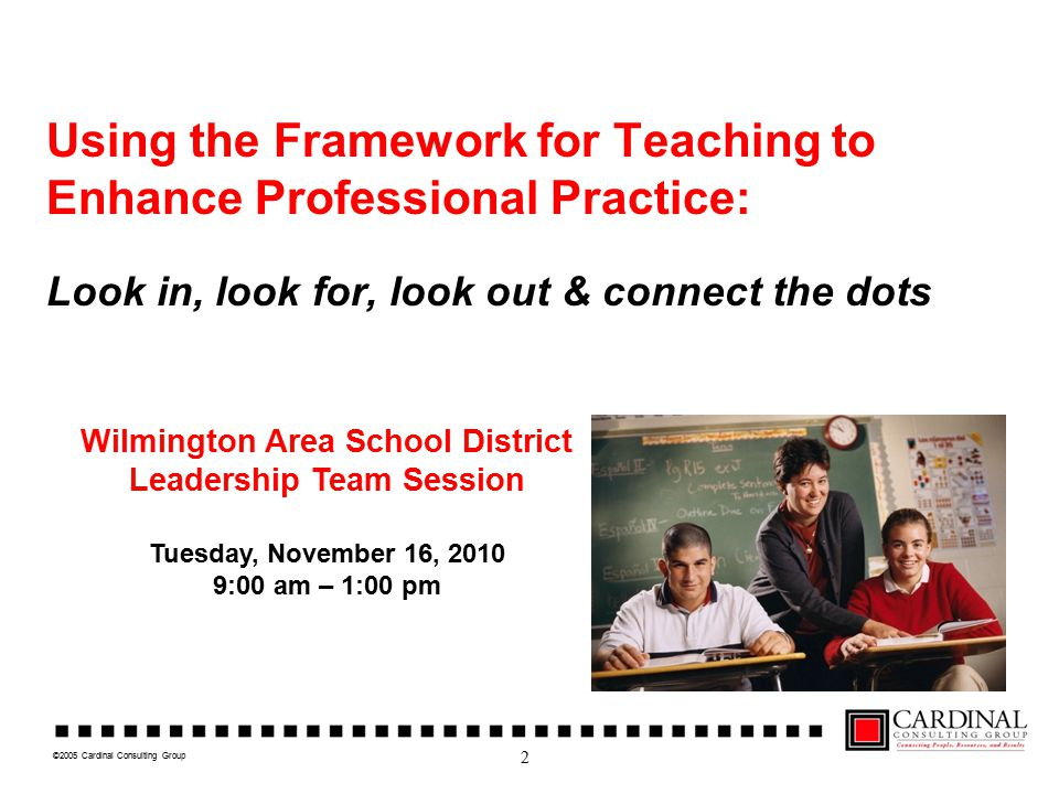 Using the Framework for Teaching to Enhance Professional Practice: Look in, look for, look out & connect the dots Wilmington Area School District Leadership Team Session Tuesday, November 16, 2010 9:00 am – 1:00 pm 2