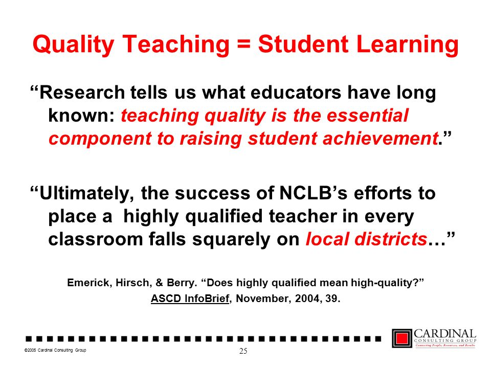©2005 Cardinal Consulting Group Quality Teaching = Student Learning Research tells us what educators have long known: teaching quality is the essential component to raising student achievement. Ultimately, the success of NCLB's efforts to place a highly qualified teacher in every classroom falls squarely on local districts… Emerick, Hirsch, & Berry.