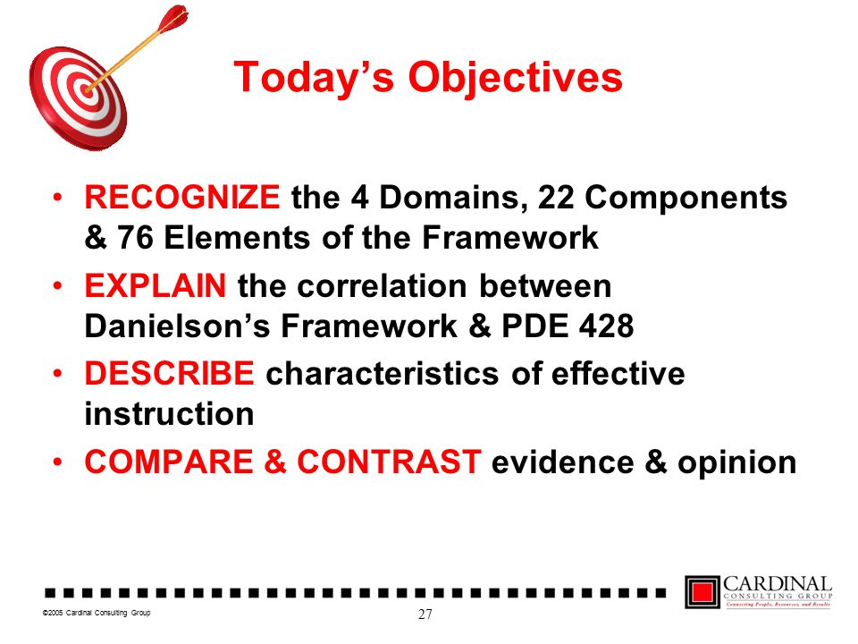 ©2005 Cardinal Consulting Group Today's Objectives RECOGNIZE the 4 Domains, 22 Components & 76 Elements of the Framework EXPLAIN the correlation between Danielson's Framework & PDE 428 DESCRIBE characteristics of effective instruction COMPARE & CONTRAST evidence & opinion 27