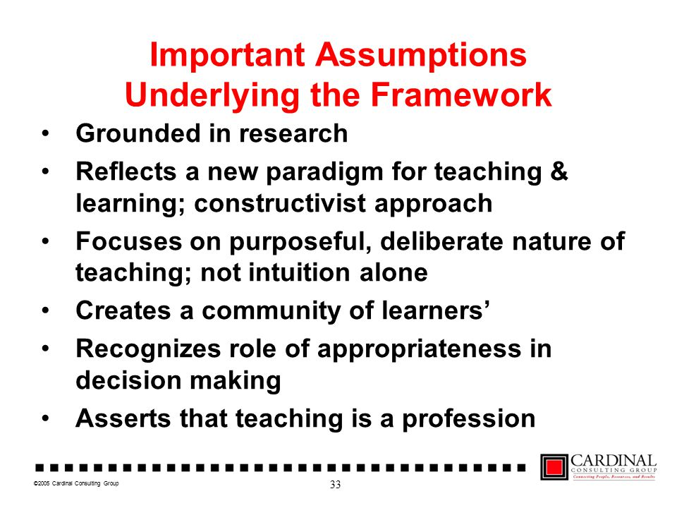 ©2005 Cardinal Consulting Group Important Assumptions Underlying the Framework Grounded in research Reflects a new paradigm for teaching & learning; c