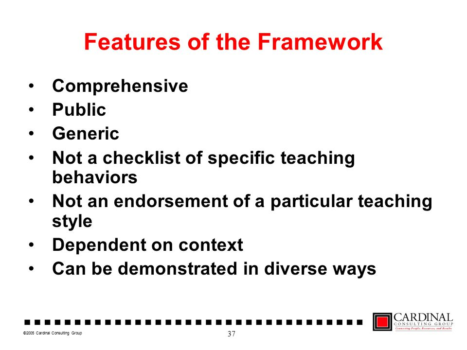 ©2005 Cardinal Consulting Group Features of the Framework Comprehensive Public Generic Not a checklist of specific teaching behaviors Not an endorsement of a particular teaching style Dependent on context Can be demonstrated in diverse ways 37
