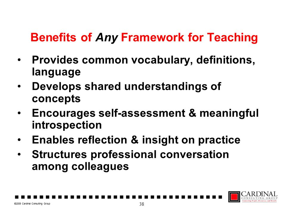 ©2005 Cardinal Consulting Group Benefits of Any Framework for Teaching Provides common vocabulary, definitions, language Develops shared understanding