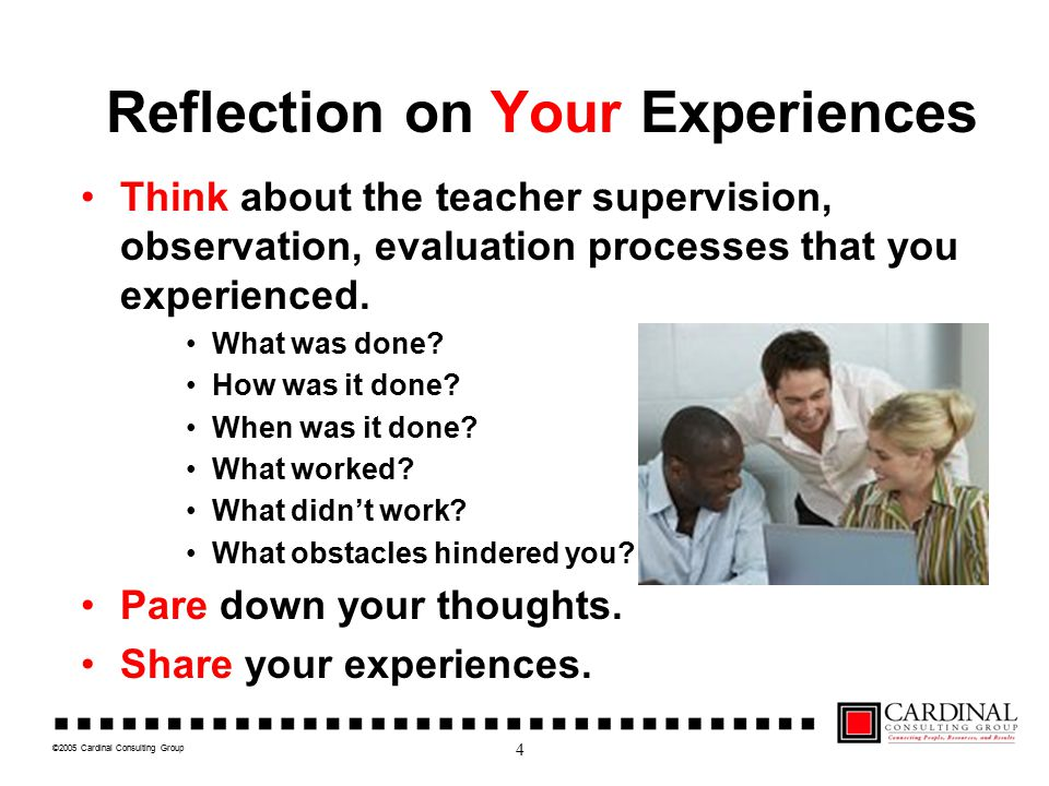 ©2005 Cardinal Consulting Group Reflection on Your Experiences Think about the teacher supervision, observation, evaluation processes that you experienced.
