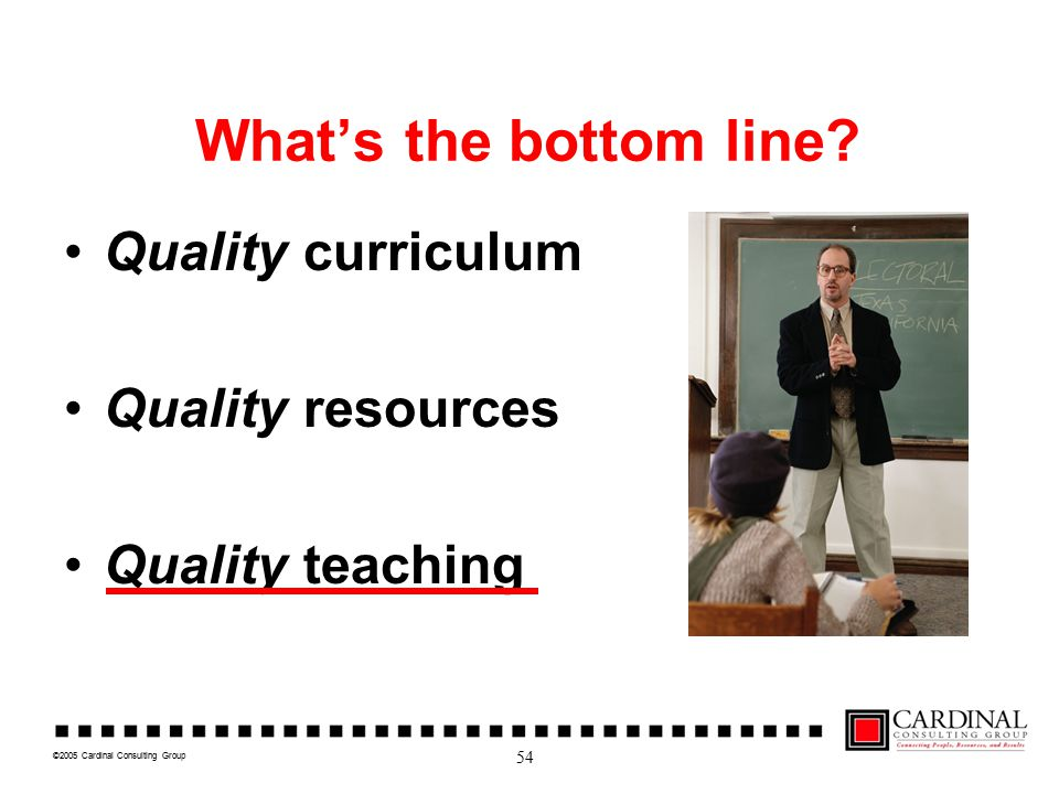 ©2005 Cardinal Consulting Group What's the bottom line? Quality curriculum Quality resources Quality teaching 54