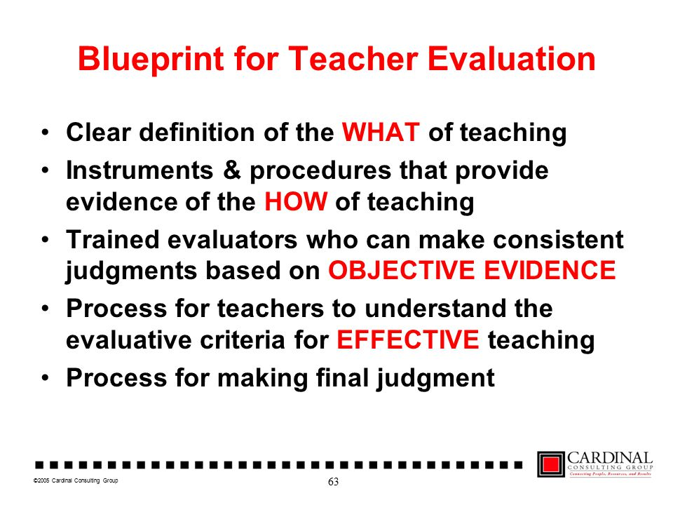 ©2005 Cardinal Consulting Group Blueprint for Teacher Evaluation Clear definition of the WHAT of teaching Instruments & procedures that provide evidence of the HOW of teaching Trained evaluators who can make consistent judgments based on OBJECTIVE EVIDENCE Process for teachers to understand the evaluative criteria for EFFECTIVE teaching Process for making final judgment 63