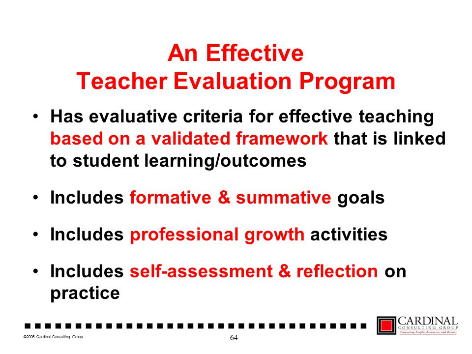 ©2005 Cardinal Consulting Group An Effective Teacher Evaluation Program Has evaluative criteria for effective teaching based on a validated framework that is linked to student learning/outcomes Includes formative & summative goals Includes professional growth activities Includes self-assessment & reflection on practice 64