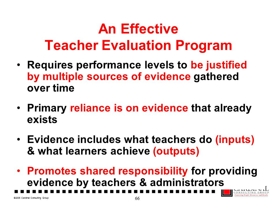 ©2005 Cardinal Consulting Group An Effective Teacher Evaluation Program Requires performance levels to be justified by multiple sources of evidence gathered over time Primary reliance is on evidence that already exists Evidence includes what teachers do (inputs) & what learners achieve (outputs) Promotes shared responsibility for providing evidence by teachers & administrators 66