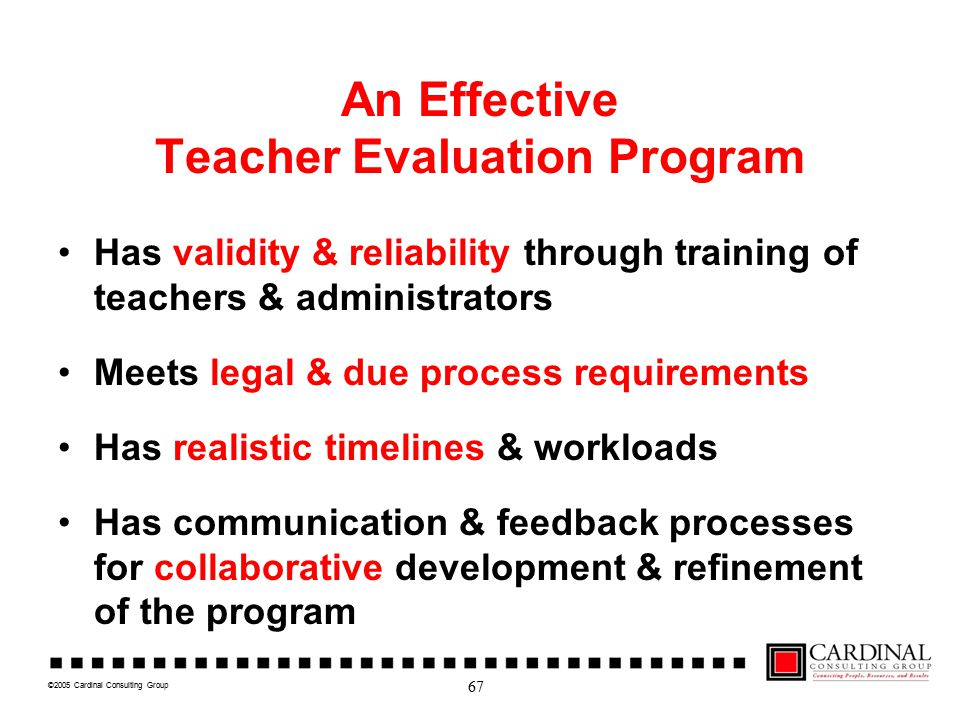 ©2005 Cardinal Consulting Group An Effective Teacher Evaluation Program Has validity & reliability through training of teachers & administrators Meets legal & due process requirements Has realistic timelines & workloads Has communication & feedback processes for collaborative development & refinement of the program 67