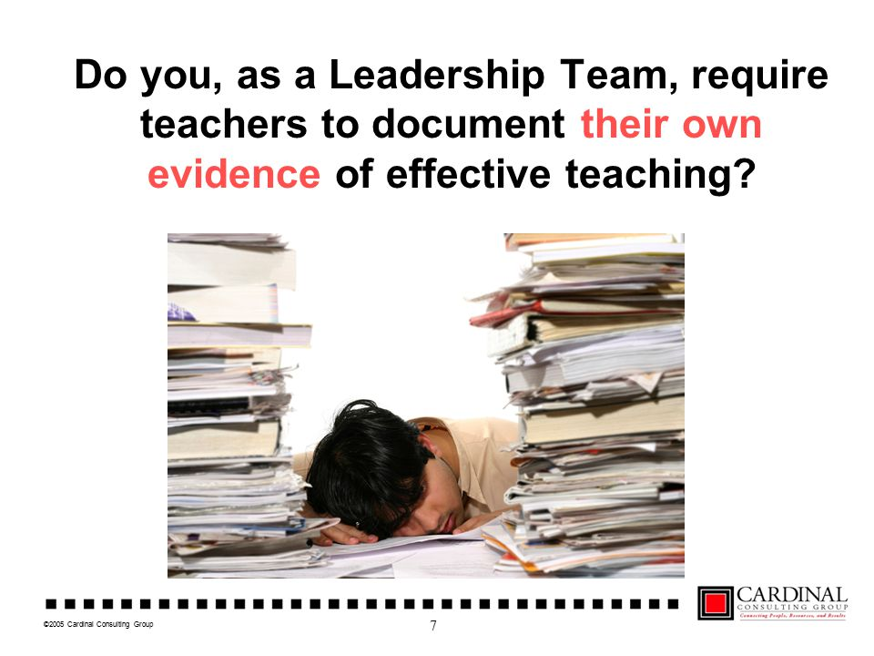 ©2005 Cardinal Consulting Group Impact of Teacher Effectiveness The difference between a good (effective) teacher & a bad (ineffective) teacher can be a full level of achievement in a single school year. Source: Eric A.