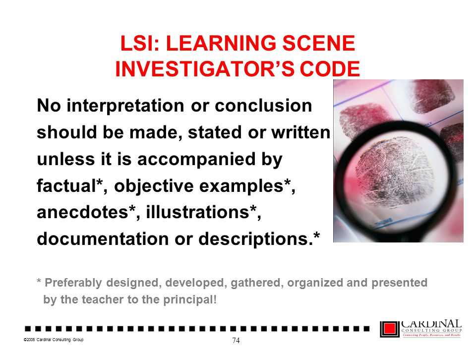 ©2005 Cardinal Consulting Group LSI: LEARNING SCENE INVESTIGATOR'S CODE No interpretation or conclusion should be made, stated or written unless it is accompanied by factual*, objective examples*, anecdotes*, illustrations*, documentation or descriptions.* * Preferably designed, developed, gathered, organized and presented by the teacher to the principal.