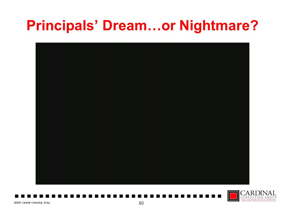 ©2005 Cardinal Consulting Group Principals' Dream…or Nightmare 80