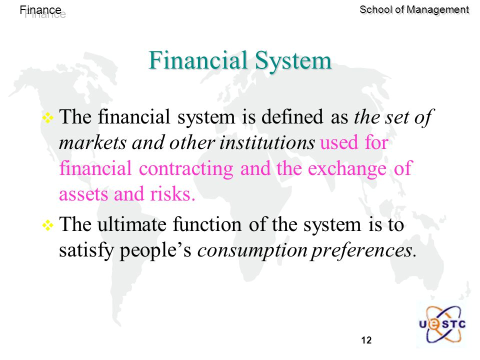 12 Finance School of Management Financial System  The financial system is defined as the set of markets and other institutions used for financial contracting and the exchange of assets and risks.