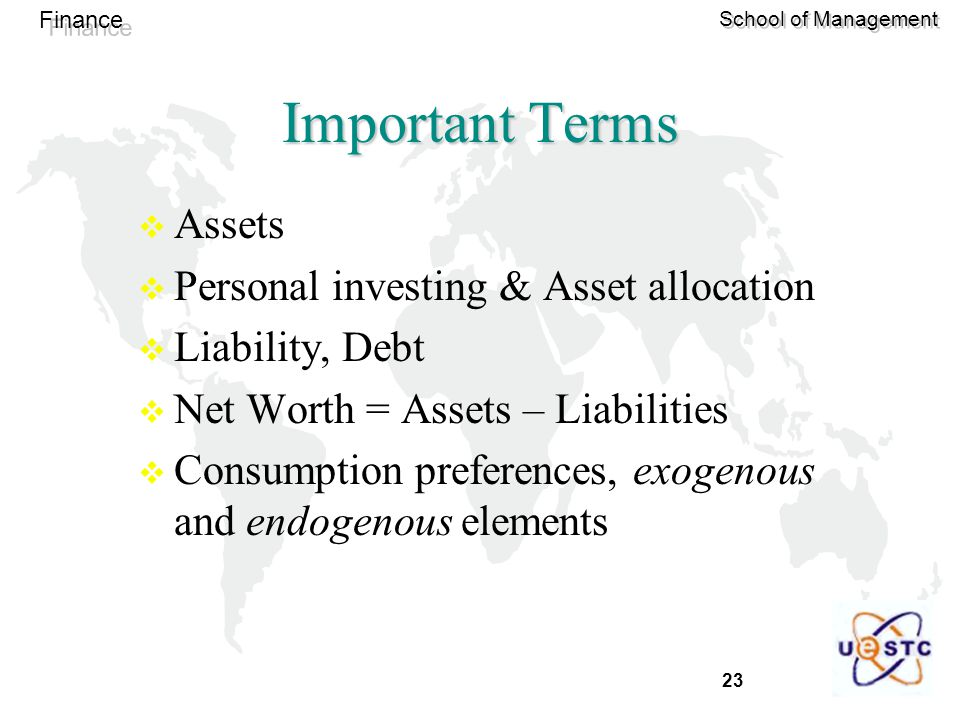 23 Finance School of Management  Assets  Personal investing & Asset allocation  Liability, Debt  Net Worth = Assets – Liabilities  Consumption preferences, exogenous and endogenous elements Important Terms