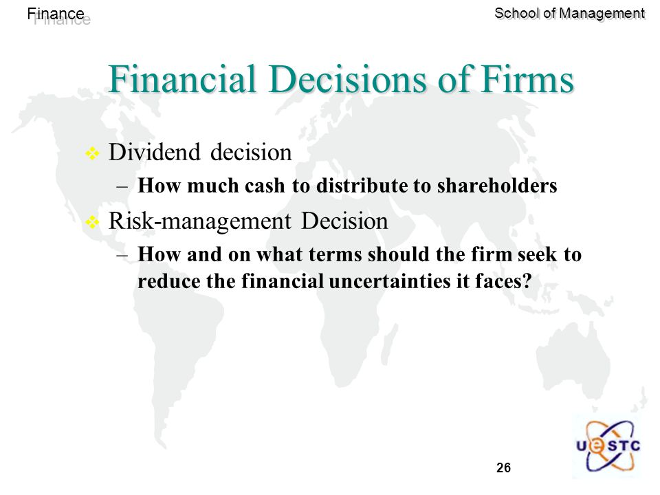 26 Finance School of Management  Dividend decision –How much cash to distribute to shareholders  Risk-management Decision –How and on what terms should the firm seek to reduce the financial uncertainties it faces.
