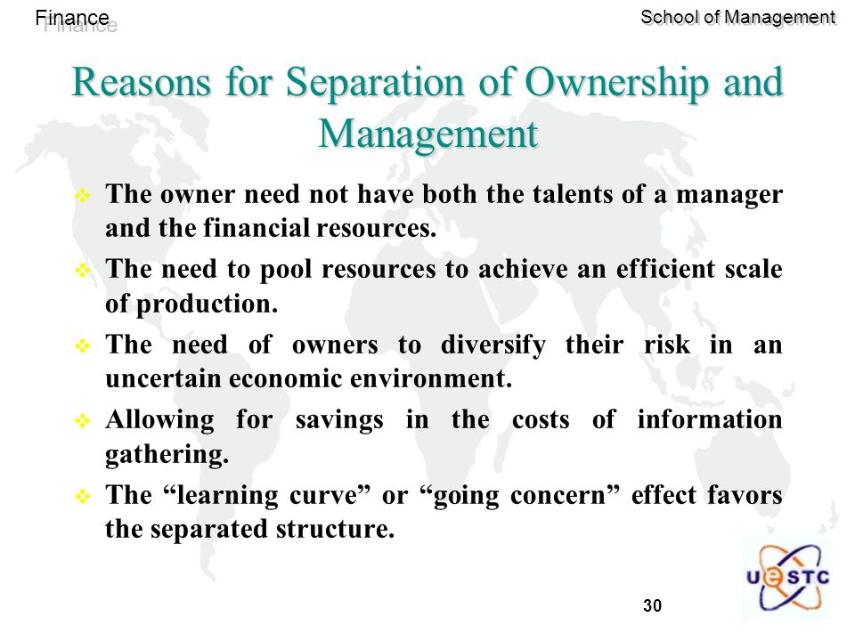 30 Finance School of Management Reasons for Separation of Ownership and Management  The owner need not have both the talents of a manager and the financial resources.