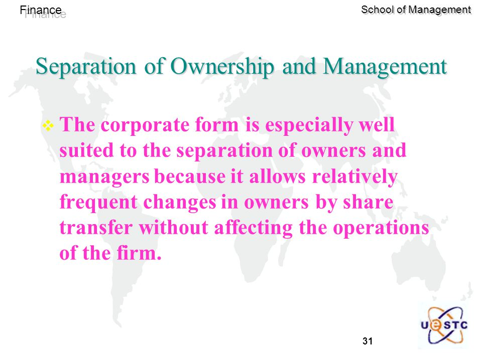 31 Finance School of Management Separation of Ownership and Management  The corporate form is especially well suited to the separation of owners and managers because it allows relatively frequent changes in owners by share transfer without affecting the operations of the firm.