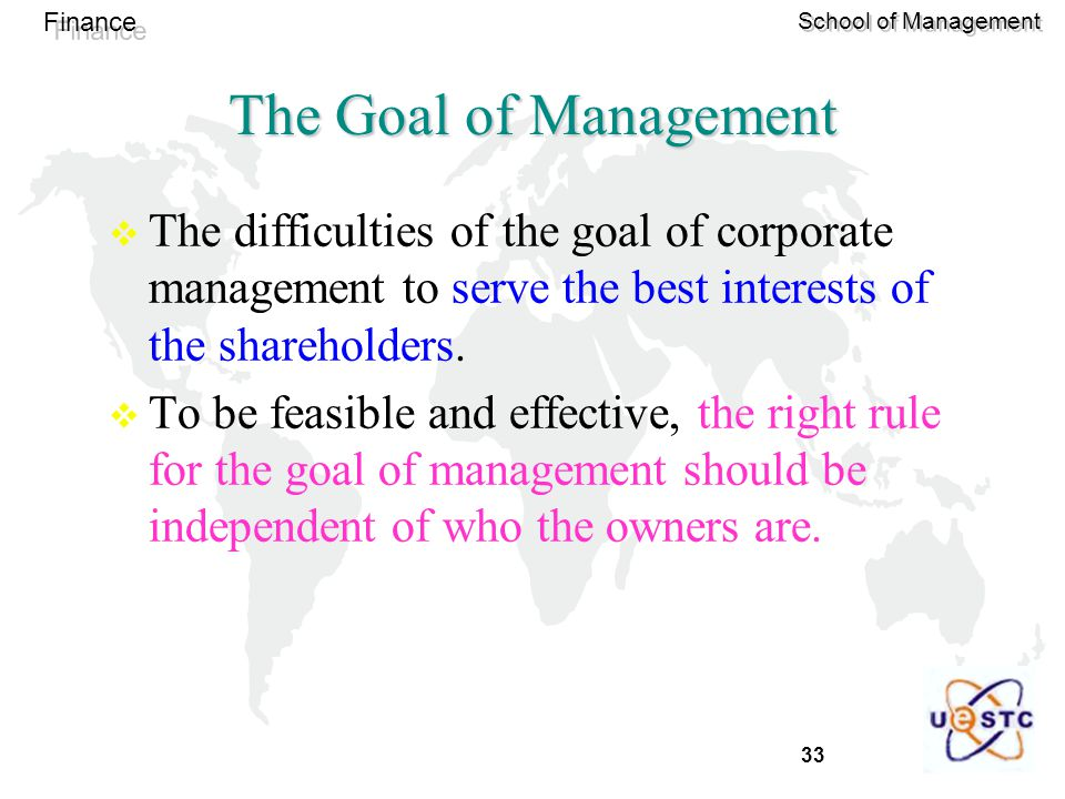 33 Finance School of Management The Goal of Management  The difficulties of the goal of corporate management to serve the best interests of the shareholders.