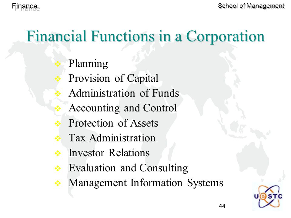 44 Finance School of Management Financial Functions in a Corporation  Planning  Provision of Capital  Administration of Funds  Accounting and Control  Protection of Assets  Tax Administration  Investor Relations  Evaluation and Consulting  Management Information Systems