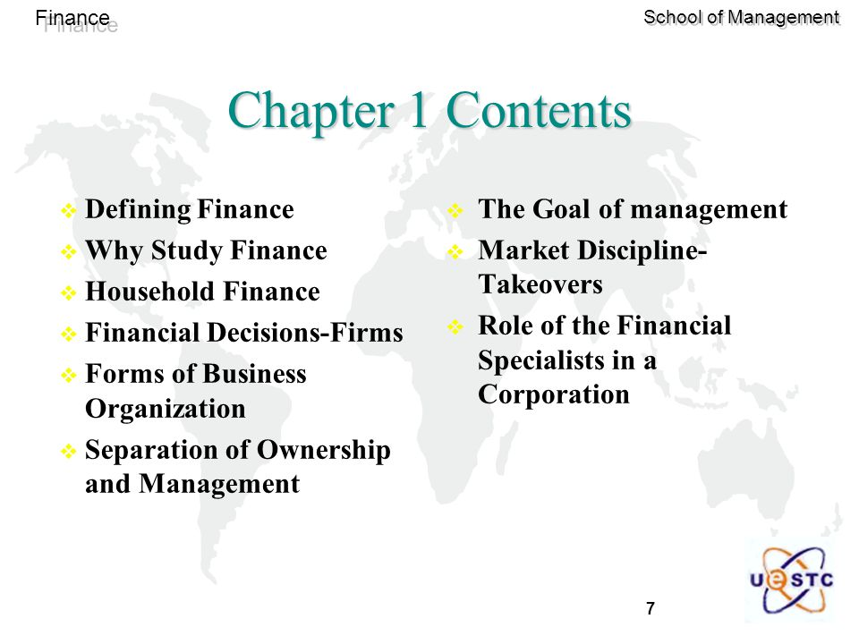 7 Finance School of Management Chapter 1 Contents  Defining Finance  Why Study Finance  Household Finance  Financial Decisions-Firms  Forms of Business Organization  Separation of Ownership and Management  The Goal of management  Market Discipline- Takeovers  Role of the Financial Specialists in a Corporation