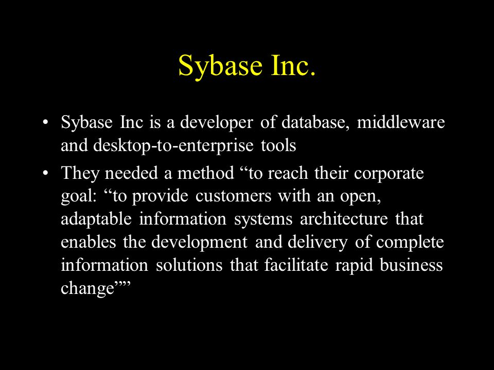 """Sybase Inc. Sybase Inc is a developer of database, middleware and desktop-to-enterprise tools They needed a method """"to reach their corporate goal: """"to"""