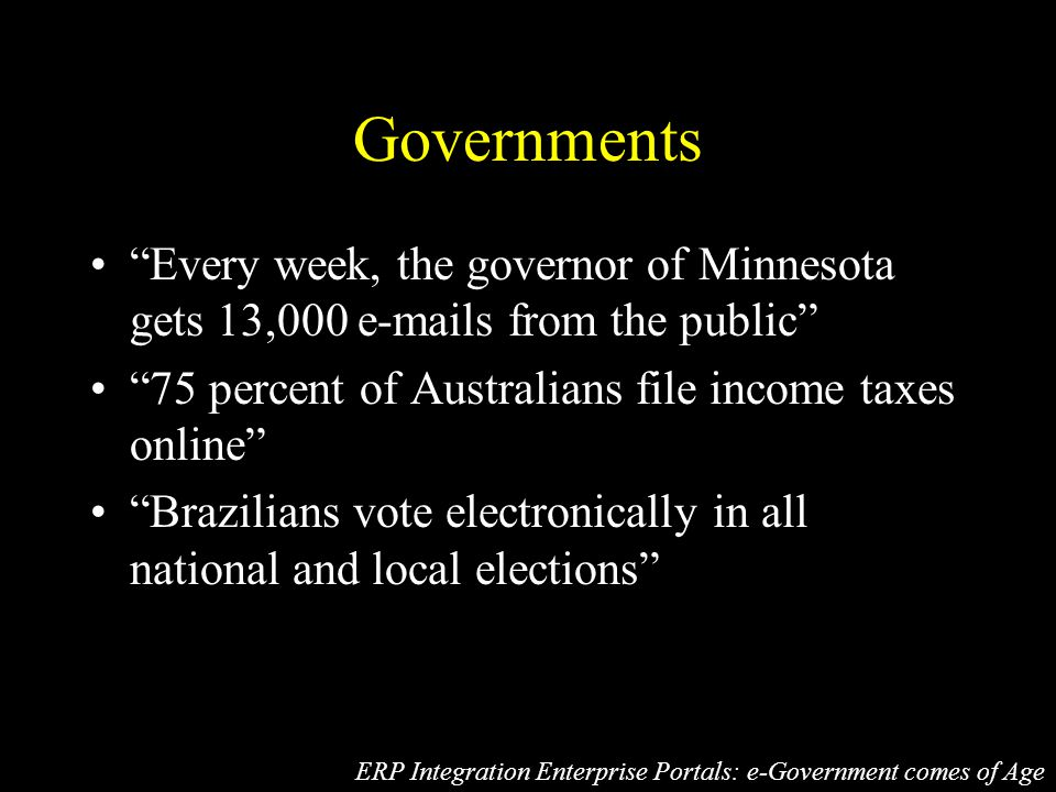 Governments Every week, the governor of Minnesota gets 13,000 e-mails from the public 75 percent of Australians file income taxes online Brazilians vote electronically in all national and local elections ERP Integration Enterprise Portals: e-Government comes of Age