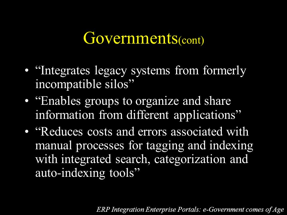 Governments (cont) Integrates legacy systems from formerly incompatible silos Enables groups to organize and share information from different applications Reduces costs and errors associated with manual processes for tagging and indexing with integrated search, categorization and auto-indexing tools ERP Integration Enterprise Portals: e-Government comes of Age