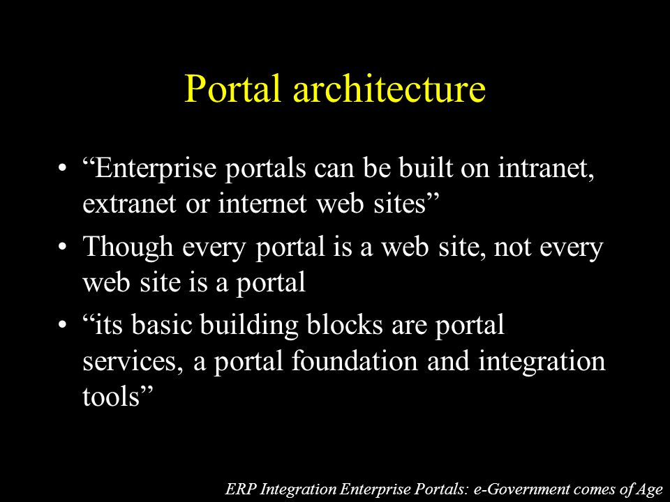 Portal architecture Enterprise portals can be built on intranet, extranet or internet web sites Though every portal is a web site, not every web site is a portal its basic building blocks are portal services, a portal foundation and integration tools ERP Integration Enterprise Portals: e-Government comes of Age