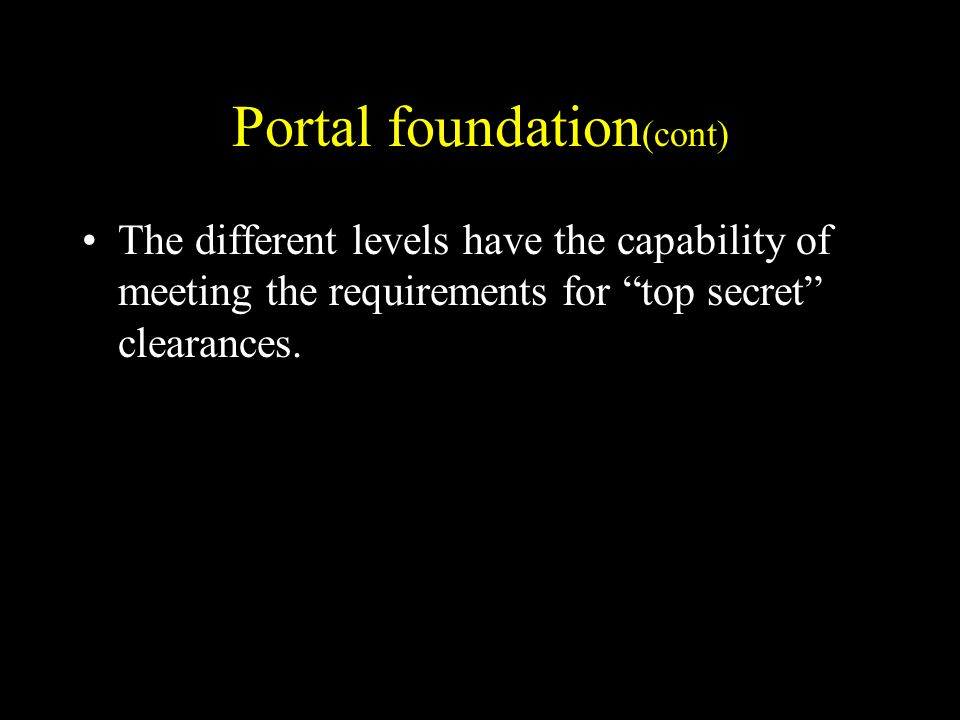 Portal foundation (cont) The different levels have the capability of meeting the requirements for top secret clearances.