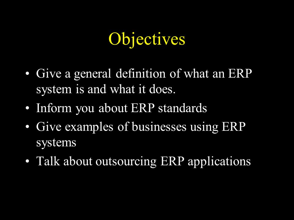 Objectives Give a general definition of what an ERP system is and what it does.