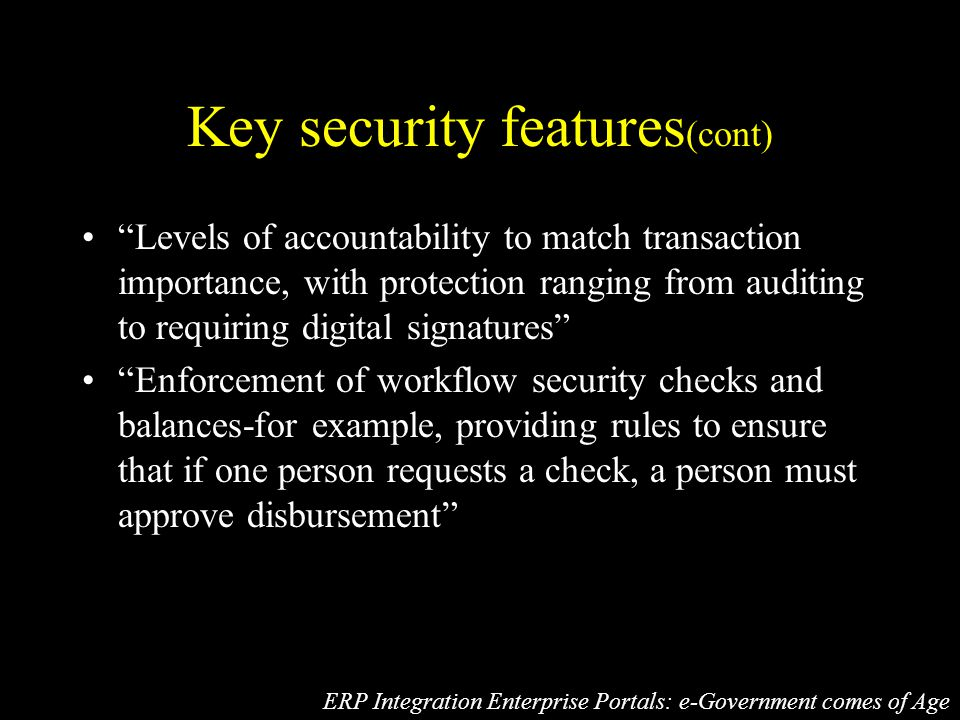Key security features (cont) Levels of accountability to match transaction importance, with protection ranging from auditing to requiring digital signatures Enforcement of workflow security checks and balances-for example, providing rules to ensure that if one person requests a check, a person must approve disbursement ERP Integration Enterprise Portals: e-Government comes of Age