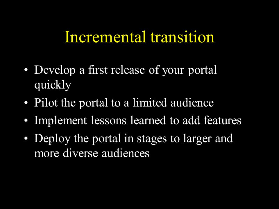 Incremental transition Develop a first release of your portal quickly Pilot the portal to a limited audience Implement lessons learned to add features Deploy the portal in stages to larger and more diverse audiences